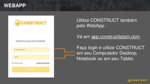 WEBAPP Utilize CONSTRUCT também pelo WebApp. Vá em app.constructlatam.com Faça login e utilize CONSTRUCT em seu Computador...
