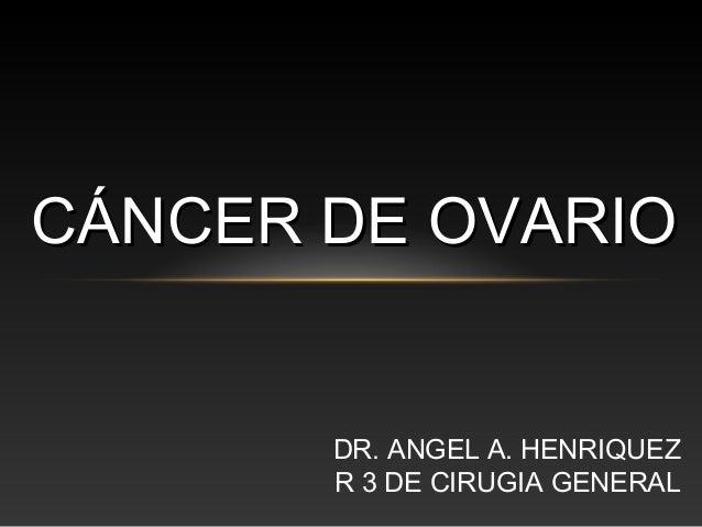 DR. ANGEL A. HENRIQUEZ R 3 DE CIRUGIA GENERAL CÁNCER DE OVARIOCÁNCER DE OVARIO