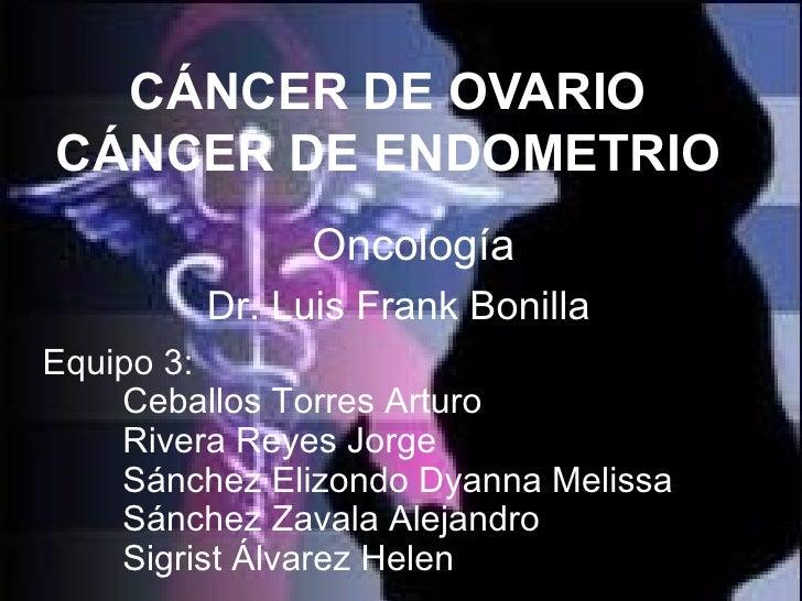 CÁNCER DE OVARIO CÁNCER DE ENDOMETRIO Oncología Equipo 3: Ceballos Torres Arturo Rivera Reyes Jorge Sánchez Elizondo Dyann...