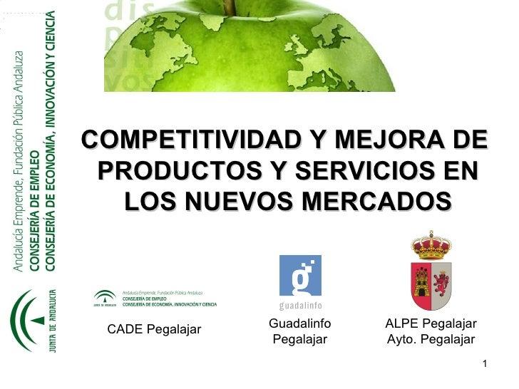 COMPETITIVIDAD Y MEJORA DE PRODUCTOS Y SERVICIOS EN  LOS NUEVOS MERCADOS CADE Pegalajar   Guadalinfo   ALPE Pegalajar     ...