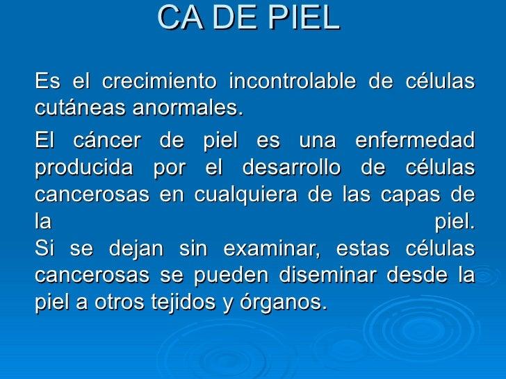 CA DE PIEL Es el crecimiento incontrolable de células cutáneas anormales.  El cáncer de piel es una enfermedad producida p...