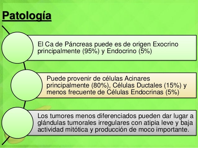 Patología El Ca de Páncreas puede es de origen Exocrino principalmente (95%) y Endocrino (5%) Puede provenir de células Ac...