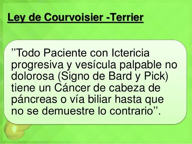 Ley de Courvoisier -Terrier ''Todo Paciente con Ictericia progresiva y vesícula palpable no dolorosa (Signo de Bard y Pick...