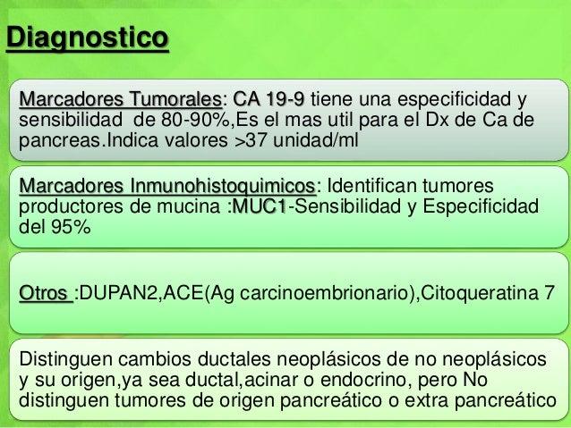 Diagnostico Marcadores Tumorales: CA 19-9 tiene una especificidad y sensibilidad de 80-90%,Es el mas util para el Dx de Ca...