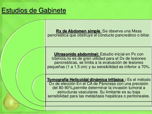 Estudios de Gabinete Rx de Abdomen simple :Se observa una Masa pancreática que obstruye el conducto pancreático o biliar. ...