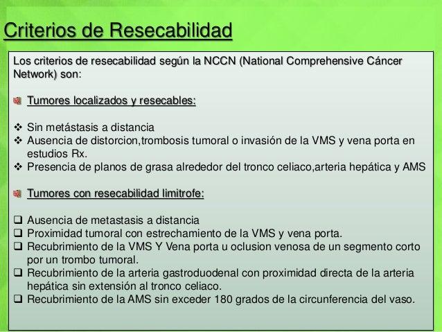 Criterios de Resecabilidad Los criterios de resecabilidad según la NCCN (National Comprehensive Cáncer Network) son: Tumor...