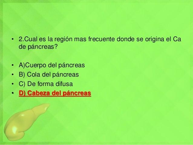 • 2.Cual es la región mas frecuente donde se origina el Ca de páncreas? • A)Cuerpo del páncreas • B) Cola del páncreas • C...
