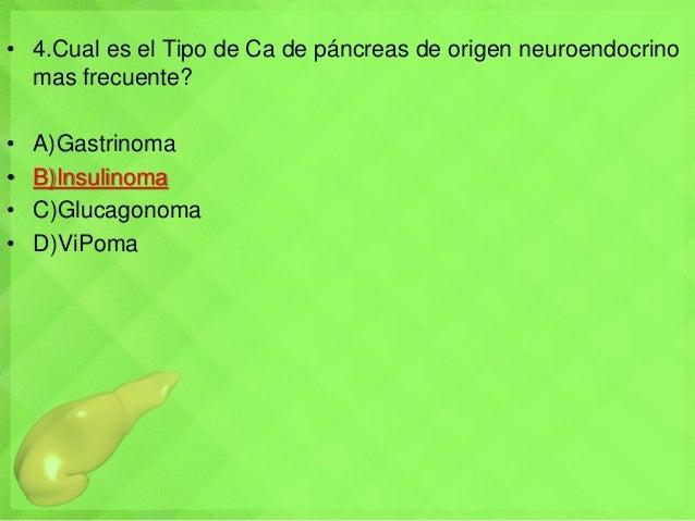 • 4.Cual es el Tipo de Ca de páncreas de origen neuroendocrino mas frecuente? • A)Gastrinoma • B)Insulinoma • C)Glucagonom...