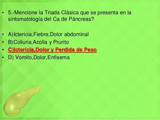 • 5.-Mencione la Triada Clásica que se presenta en la sintomatología del Ca de Páncreas? • A)Ictericia,Fiebre,Dolor abdomi...