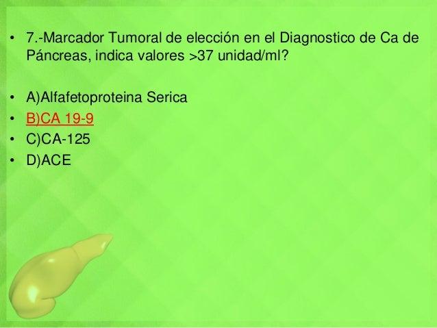 • 7.-Marcador Tumoral de elección en el Diagnostico de Ca de Páncreas, indica valores >37 unidad/ml? • A)Alfafetoproteina ...