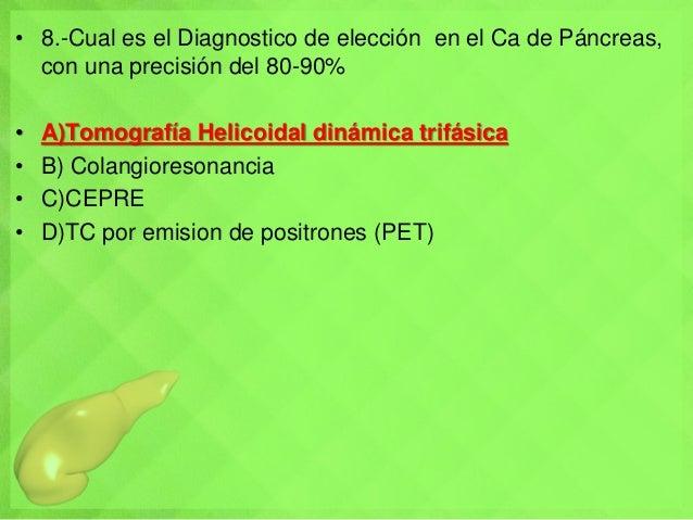 • 8.-Cual es el Diagnostico de elección en el Ca de Páncreas, con una precisión del 80-90% • A)Tomografía Helicoidal dinám...