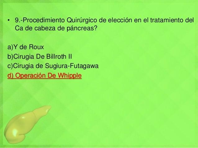 • 9.-Procedimiento Quirúrgico de elección en el tratamiento del Ca de cabeza de páncreas? a)Y de Roux b)Cirugia De Billrot...