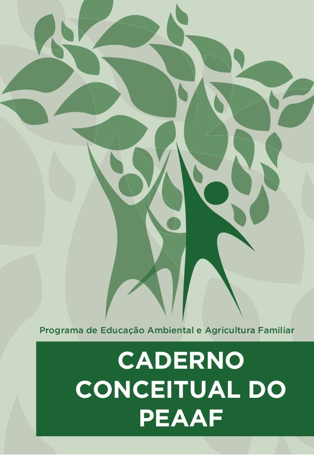 PROGRAMA DE EDUCAÇÃO AMBIENTAL E AGRICULTURA FAMILIAR CADERNO CONCEITUAL DO PEAAF Programa de Educação Ambiental e Agricul...