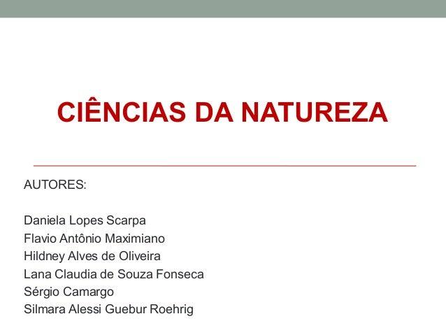 CIÊNCIAS DA NATUREZA AUTORES: Daniela Lopes Scarpa Flavio Antônio Maximiano Hildney Alves de Oliveira Lana Claudia de Souz...