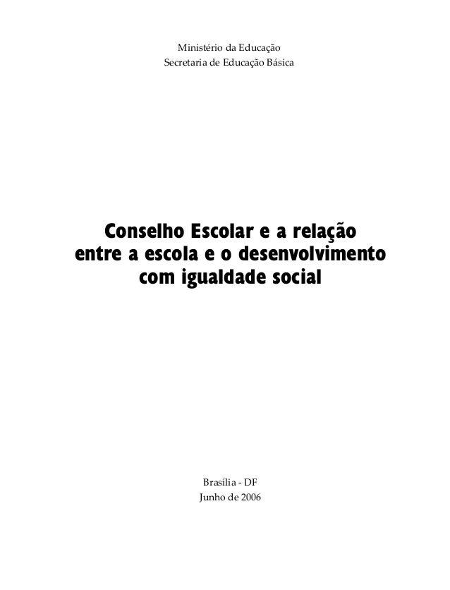 Ministério da Educação Secretaria de Educação Básica Brasília - DF Junho de 2006 Conselho Escolar e a relação entre a esco...