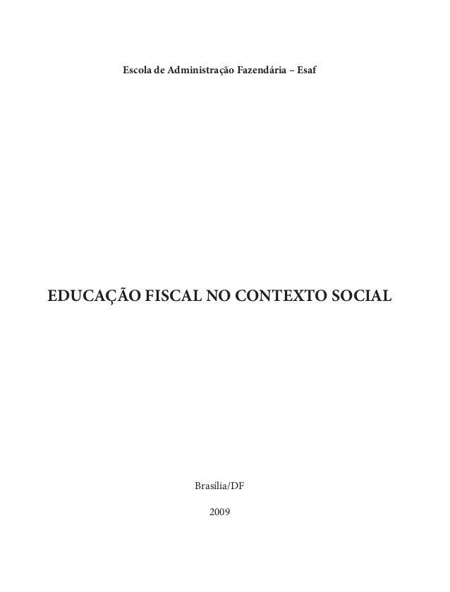 Escola de Administração Fazendária – Esaf EDUCAÇÃO FISCAL NO CONTEXTO SOCIAL Brasília/DF 2009