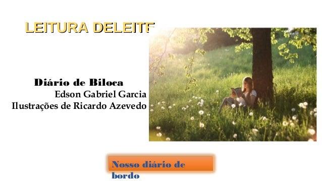 LEITURA DELEITELEITURA DELEITE Diário de Biloca Edson Gabriel Garcia Ilustrações de Ricardo Azevedo Nosso diário de bordo