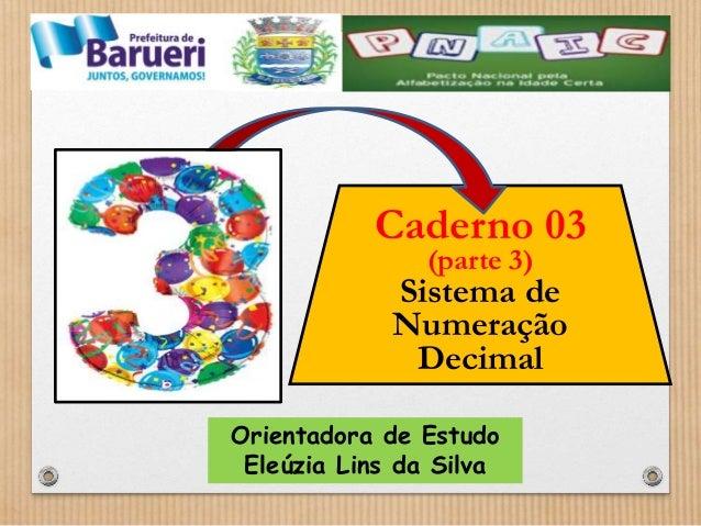 Caderno 03  (parte 3)  Sistema de  Numeração  Decimal  Orientadora de Estudo  Eleúzia Lins da Silva