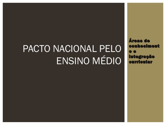 Áreas deÁreas de conhecimentconheciment o eo e integraçãointegração curricularcurricular PACTO NACIONAL PELO ENSINO MÉDIO