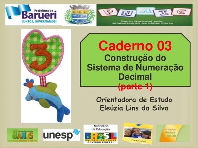 Caderno 03 Construção do Sistema de Numeração Decimal (parte 1) Orientadora de Estudo Eleúzia Lins da Silva