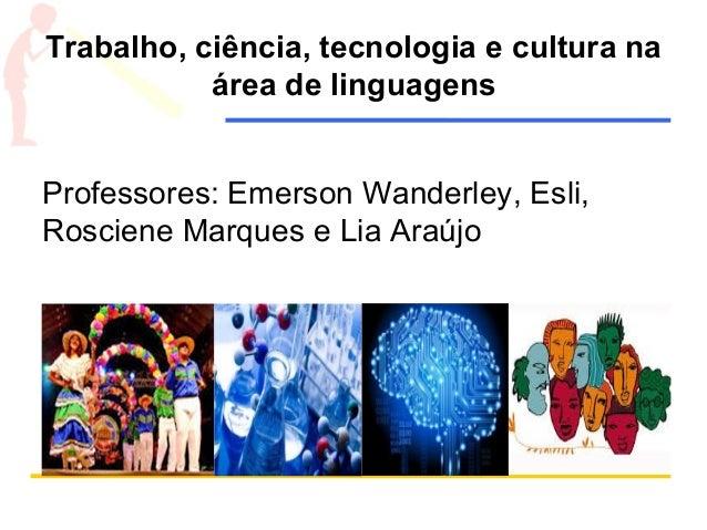 Trabalho, ciência, tecnologia e cultura na área de linguagens Professores: Emerson Wanderley, Esli, Rosciene Marques e Lia...
