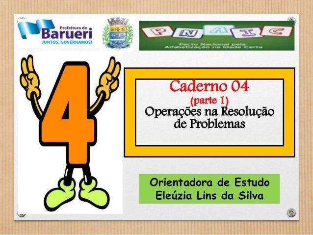 Caderno 04  (parte 1)  Operações na Resolução  de Problemas  Orientadora de Estudo  Eleúzia Lins da Silva