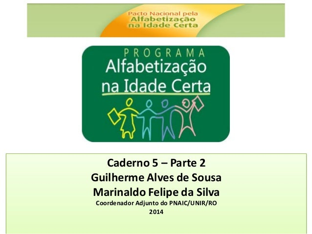 Caderno 5 – Parte 2 Guilherme Alves de Sousa Marinaldo Felipe da Silva Coordenador Adjunto do PNAIC/UNIR/RO 2014