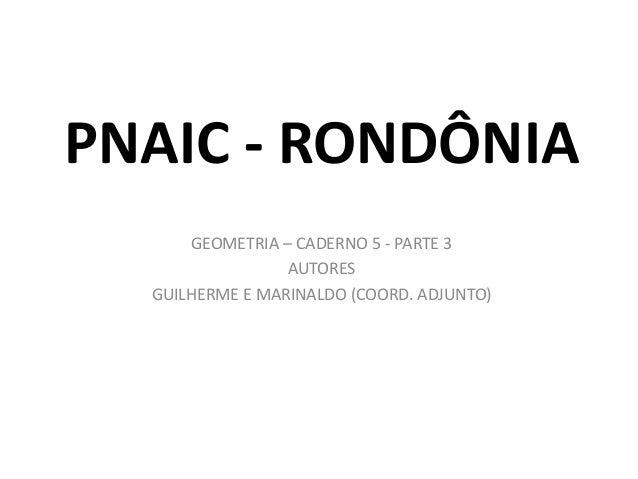 PNAIC - RONDÔNIA GEOMETRIA – CADERNO 5 - PARTE 3 AUTORES GUILHERME E MARINALDO (COORD. ADJUNTO)