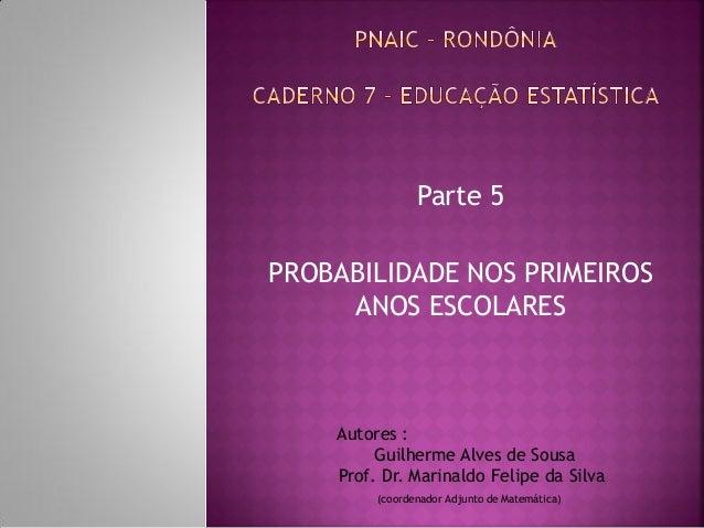 Parte 5  PROBABILIDADE NOS PRIMEIROS ANOS ESCOLARES  Autores :  Guilherme Alves de Sousa  Prof. Dr. Marinaldo Felipe da Si...