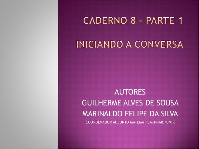 AUTORES  GUILHERME ALVES DE SOUSA  MARINALDO FELIPE DA SILVA  COORDENADOR ADJUNTO MATEMÁTICA/PNAIC/UNIR