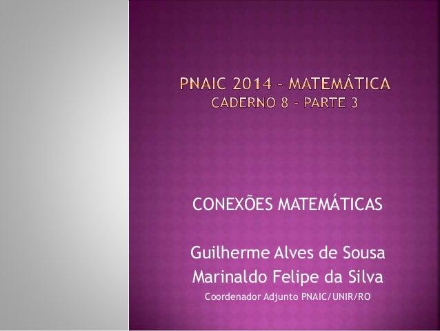 CONEXÕES MATEMÁTICAS  Guilherme Alves de Sousa  Marinaldo Felipe da Silva  Coordenador Adjunto PNAIC/UNIR/RO