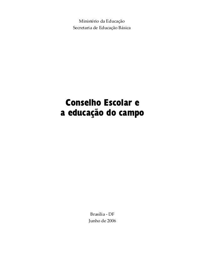 Ministério da Educação Secretaria de Educação Básica Brasília - DF Junho de 2006 Conselho Escolar e a educação do campo