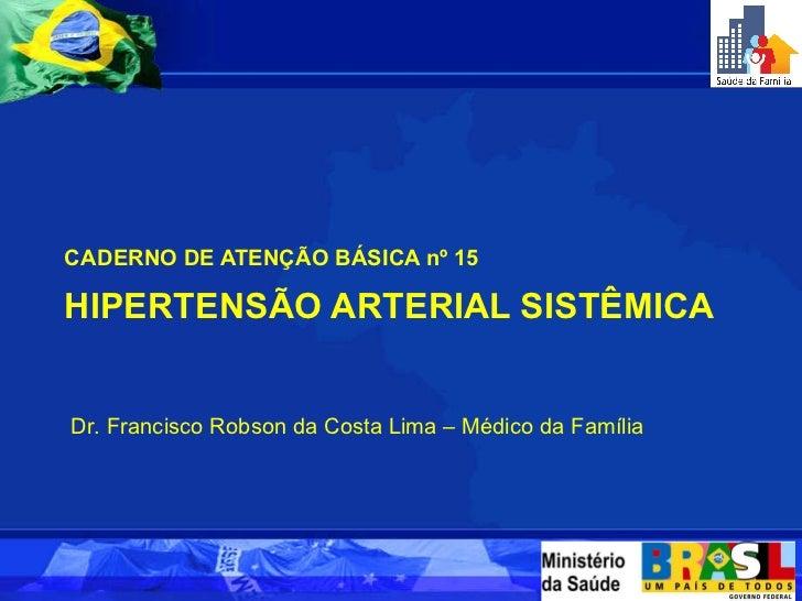HIPERTENSÃO ARTERIAL SISTÊMICA <ul><li>CADERNO DE ATENÇÃO BÁSICA nº 15 </li></ul>Dr. Francisco Robson da Costa Lima – Médi...