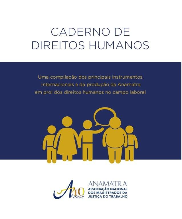 CADERNO DE DIREITOS HUMANOS Uma compilação dos principais instrumentos internacionais e da produção da Anamatra em prol do...