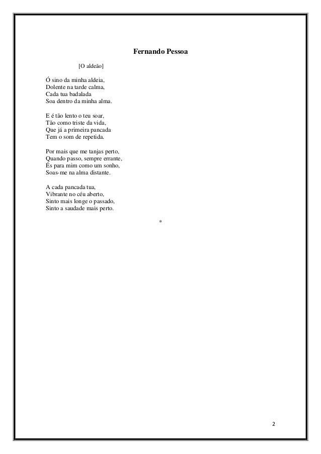 Fernando Pessoa [O aldeão]  Ó sino da minha aldeia, Dolente na tarde calma, Cada tua badalada Soa dentro da minha alma. E ...