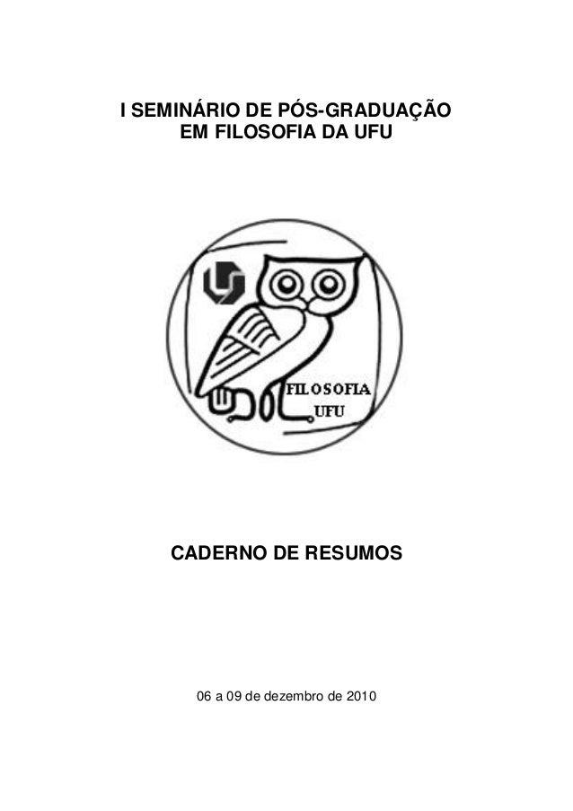 I SEMINÁRIO DE PÓS-GRADUAÇÃO      EM FILOSOFIA DA UFU    CADERNO DE RESUMOS      06 a 09 de dezembro de 2010