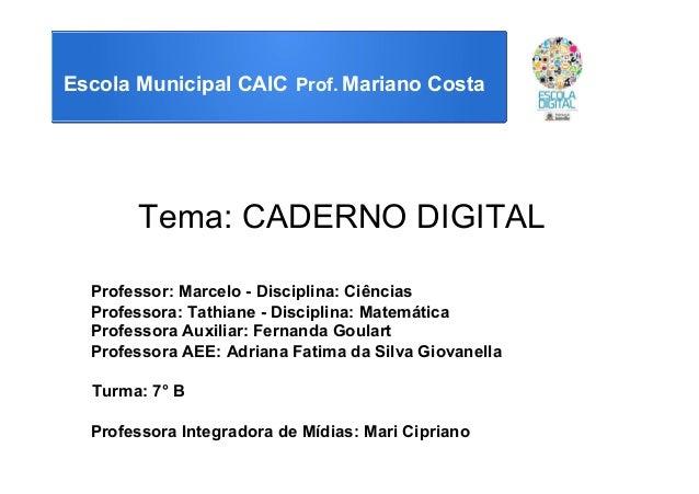Escola Municipal CAIC Prof. Mariano Costa Tema: CADERNO DIGITAL Professor: Marcelo - Disciplina: Ciências Professora: Tath...