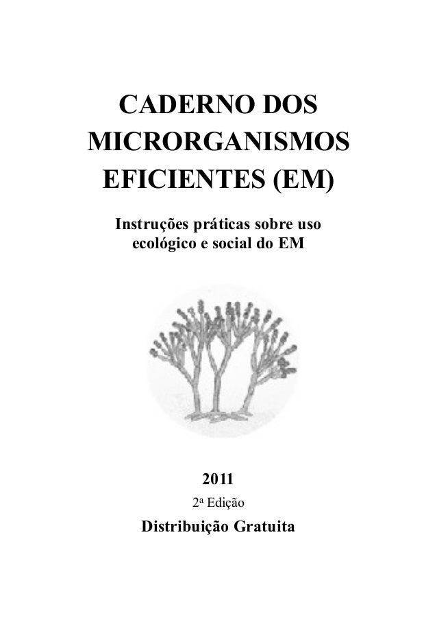 CADERNO DOS MICRORGANISMOS EFICIENTES (EM) Instruções práticas sobre uso ecológico e social do EM 2011 2a Edição Distribui...