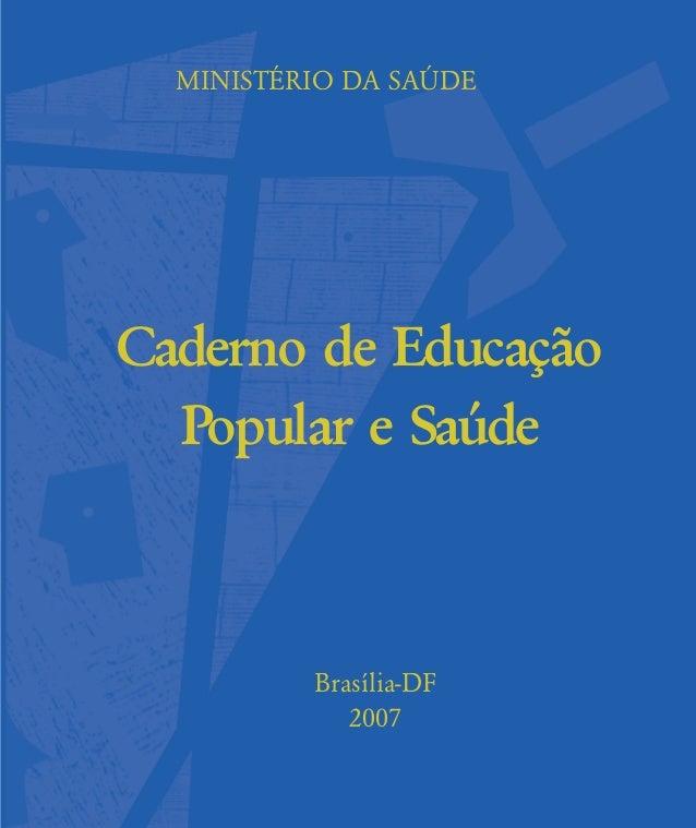 MINISTÉRIO DA SAÐDE Caderno de Educação Popular e Saúde Brasília-DF 2007 contras-rosto-expediente:contras-rosto-expediente...