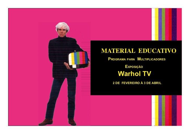MATERIAL EDUCATIVO Programa Para multiPlicadores         exPosição      Warhol TV   2 DE FEVEREIRO À 3 DE ABRIL