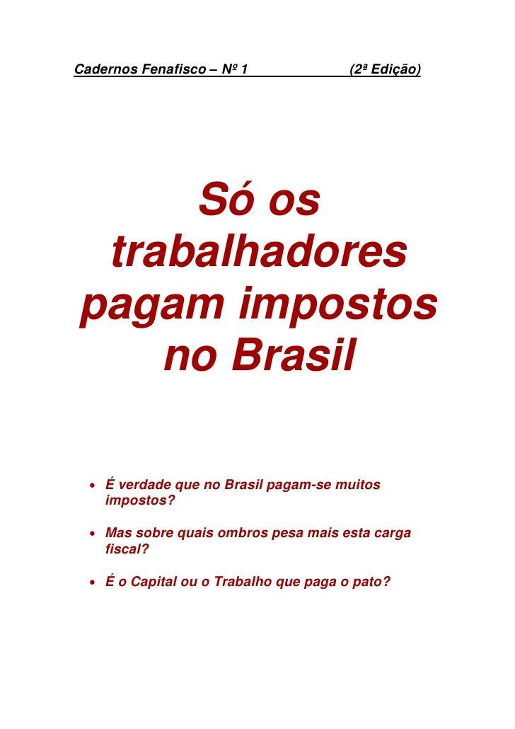 Cadernos Fenafisco – Nº 1               (2ª Edição)     Só os trabalhadorespagam impostos    no Brasil   É verdade que no...