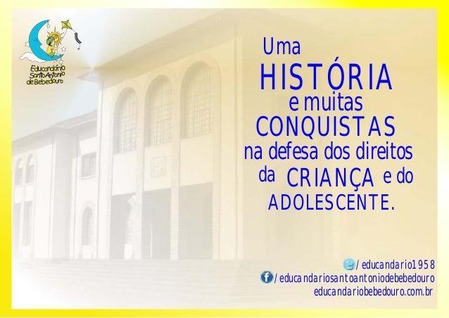 Uma  HISTÓRIA  e muitas  CONQUISTAS  na defesa dos direitos  da CRIANÇA e do  ADOLESCENTE.  /educandario1958  /educandario...