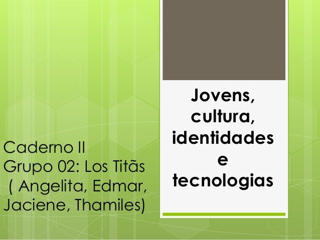 Caderno II  Grupo 02: Los Titãs  ( Angelita, Edmar,  Jaciene, Thamiles)  Jovens,  cultura,  identidades  e  tecnologias