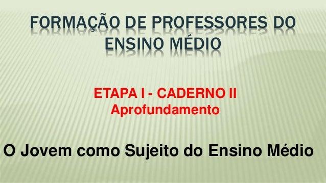 FORMAÇÃO DE PROFESSORES DO  ENSINO MÉDIO  ETAPA I - CADERNO II  Aprofundamento  O Jovem como Sujeito do Ensino Médio
