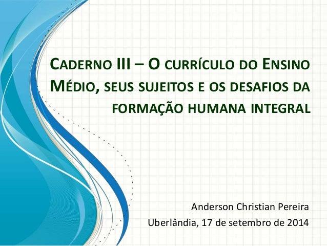 CADERNO III – O CURRÍCULO DO ENSINO MÉDIO, SEUS SUJEITOS E OS DESAFIOS DA FORMAÇÃO HUMANA INTEGRAL Anderson Christian Pere...