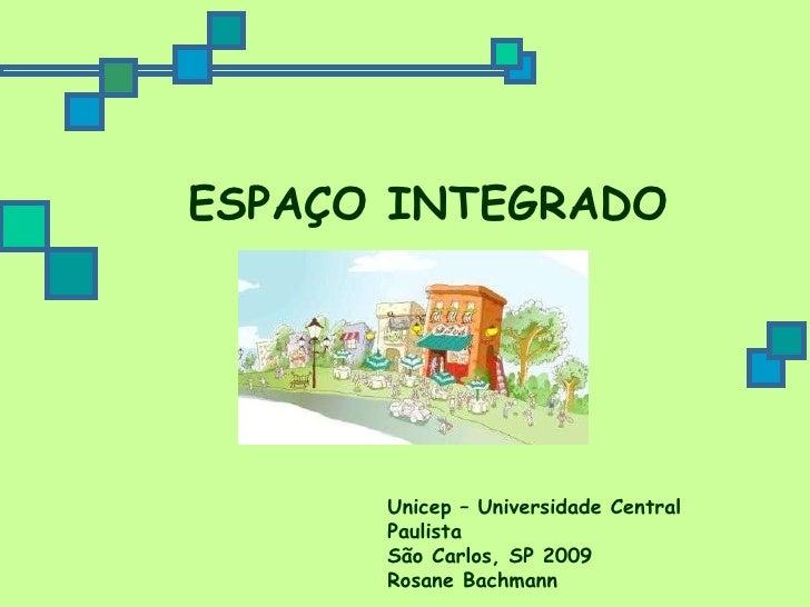 ESPAÇO INTEGRADO Unicep – Universidade Central Paulista São Carlos, SP 2009 Rosane Bachmann