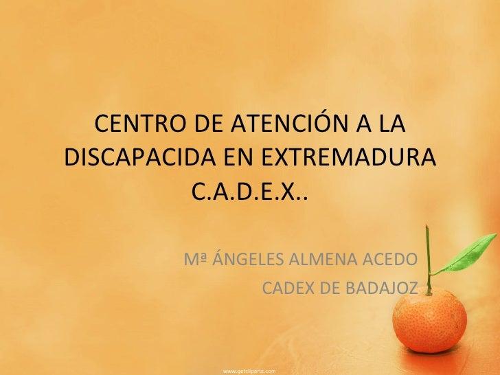 CENTRO DE ATENCIÓN A LA DISCAPACIDA EN EXTREMADURA C.A.D.E.X.. Mª ÁNGELES ALMENA ACEDO CADEX DE BADAJOZ