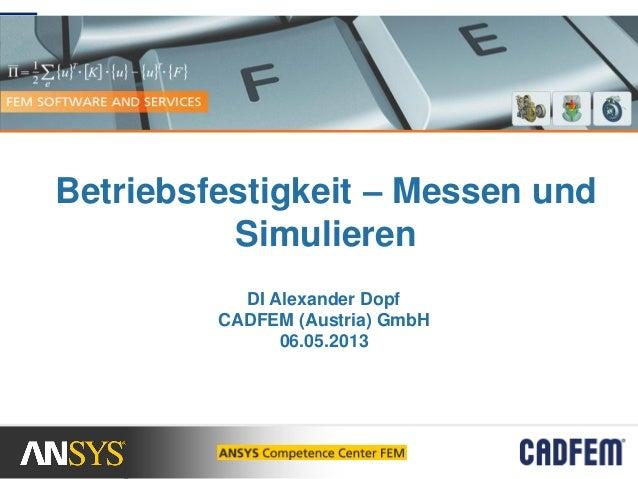Betriebsfestigkeit – Messen undSimulierenDI Alexander DopfCADFEM (Austria) GmbH06.05.2013