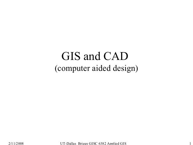 GIS and CAD (computer aided design)  2/11/2008  UT-Dallas Briggs GISC 6382 Applied GIS  1