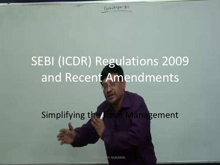 SEBI (ICDR) Regulations 2009 and Recent Amendments <br />Simplifying the Issue Management<br />CA DHRUV AGRAWAL<br />